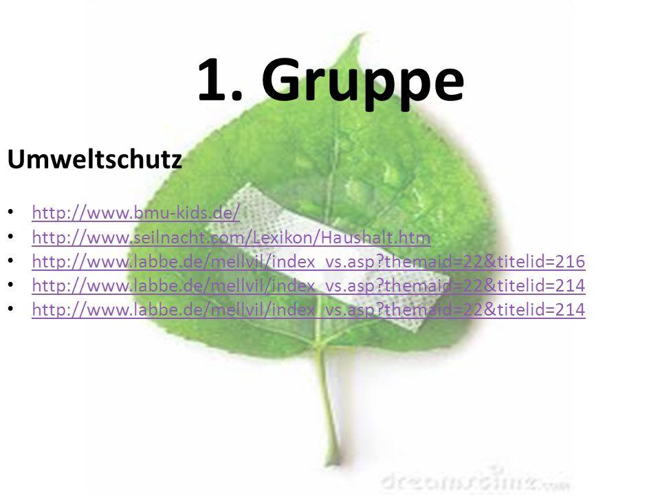 1. Gruppe Umweltschutz http://www.bmu-kids.de/ http://www.seilnacht.com/Lexikon/Haushalt.htm http://www.labbe.de/mellvil/index_vs.asp?themaid=22&titel
