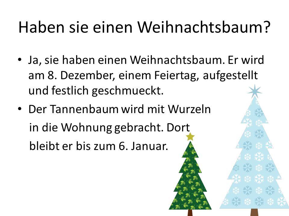 Haben sie einen Weihnachtsbaum? Ja, sie haben einen Weihnachtsbaum. Er wird am 8. Dezember, einem Feiertag, aufgestellt und festlich geschmueckt. Der