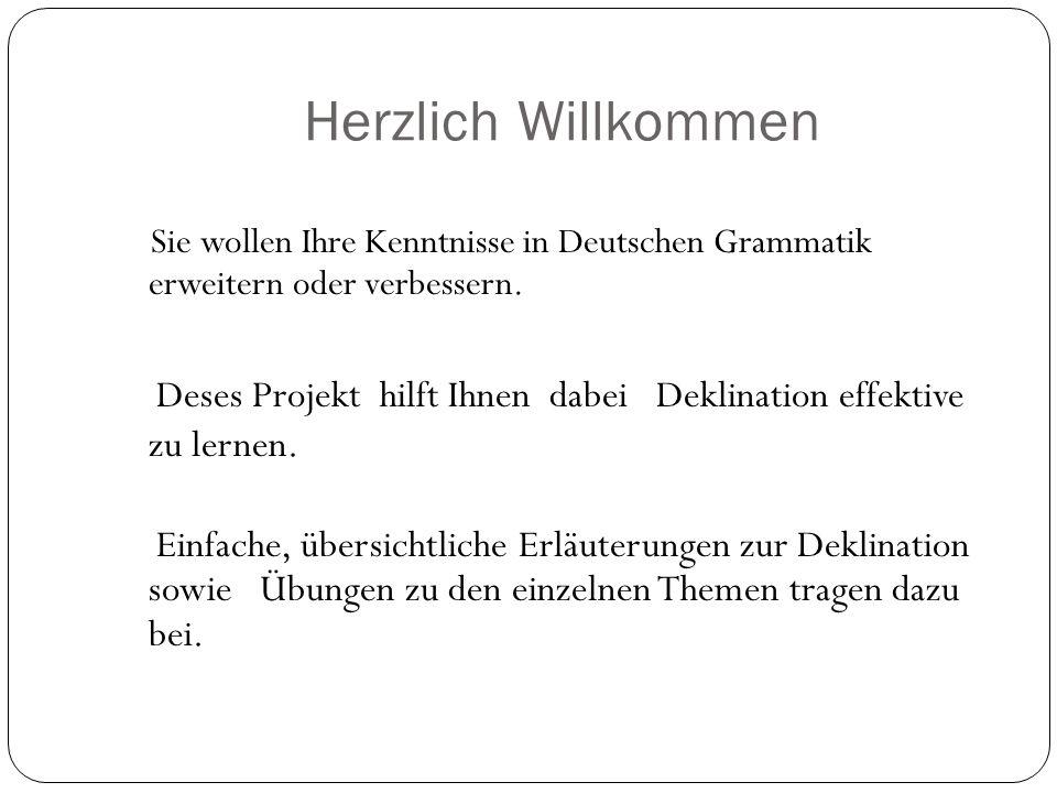 Herzlich Willkommen Sie wollen Ihre Kenntnisse in Deutschen Grammatik erweitern oder verbessern. Deses Projekt hilft Ihnen dabei Deklination effektive