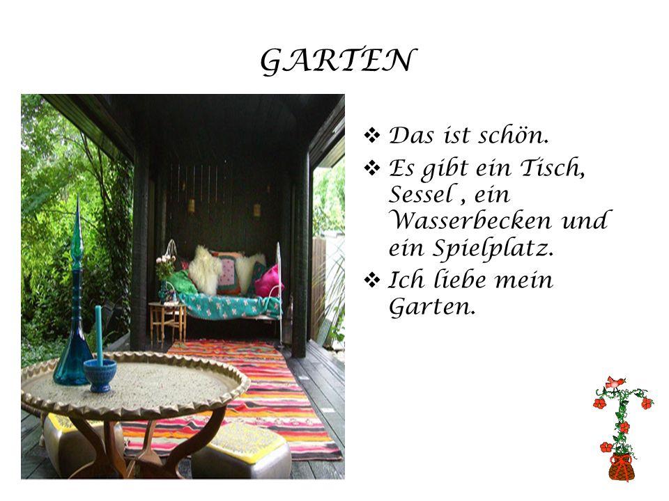 GARTEN Das ist schön. Es gibt ein Tisch, Sessel, ein Wasserbecken und ein Spielplatz. Ich liebe mein Garten.