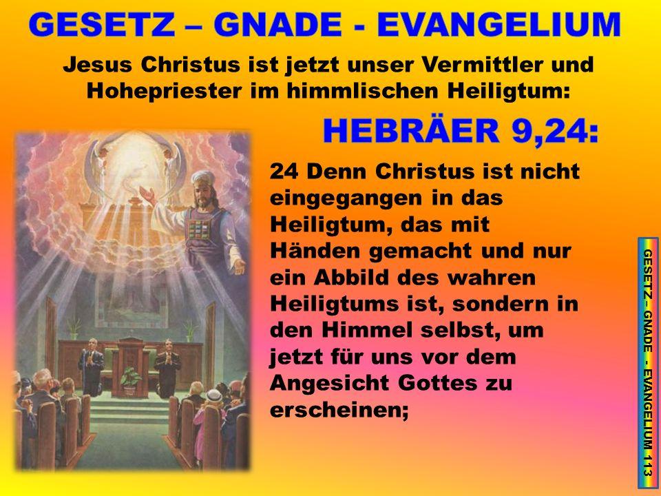 Jesus Christus ist jetzt unser Vermittler und Hohepriester im himmlischen Heiligtum: 24 Denn Christus ist nicht eingegangen in das Heiligtum, das mit Händen gemacht und nur ein Abbild des wahren Heiligtums ist, sondern in den Himmel selbst, um jetzt für uns vor dem Angesicht Gottes zu erscheinen; GESETZ – GNADE - EVANGELIUM 113