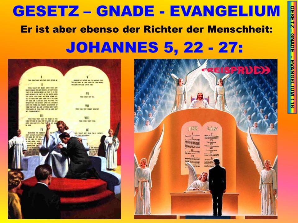 Er ist aber ebenso der Richter der Menschheit: GESETZ – GNADE - EVANGELIUM 116