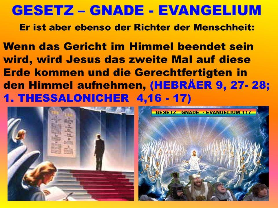Er ist aber ebenso der Richter der Menschheit: Wenn das Gericht im Himmel beendet sein wird, wird Jesus das zweite Mal auf diese Erde kommen und die Gerechtfertigten in den Himmel aufnehmen, (HEBRÄER 9, 27- 28; 1.