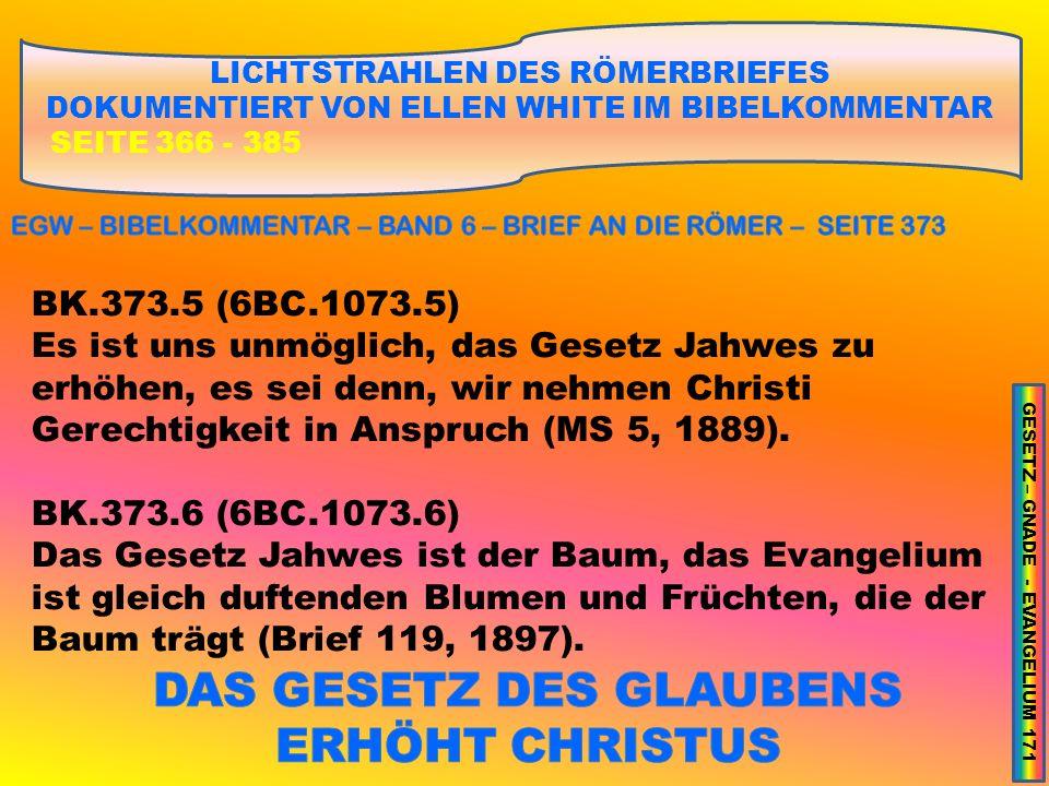 LICHTSTRAHLEN DES RÖMERBRIEFES DOKUMENTIERT VON ELLEN WHITE IM BIBELKOMMENTAR SEITE 366 - 385 BK.373.5 (6BC.1073.5) Es ist uns unmöglich, das Gesetz Jahwes zu erhöhen, es sei denn, wir nehmen Christi Gerechtigkeit in Anspruch (MS 5, 1889).