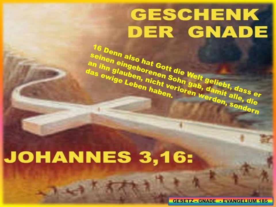 16 Denn also hat Gott die Welt geliebt, dass er seinen eingeborenen Sohn gab, damit alle, die an ihn glauben, nicht verloren werden, sondern das ewige Leben haben.