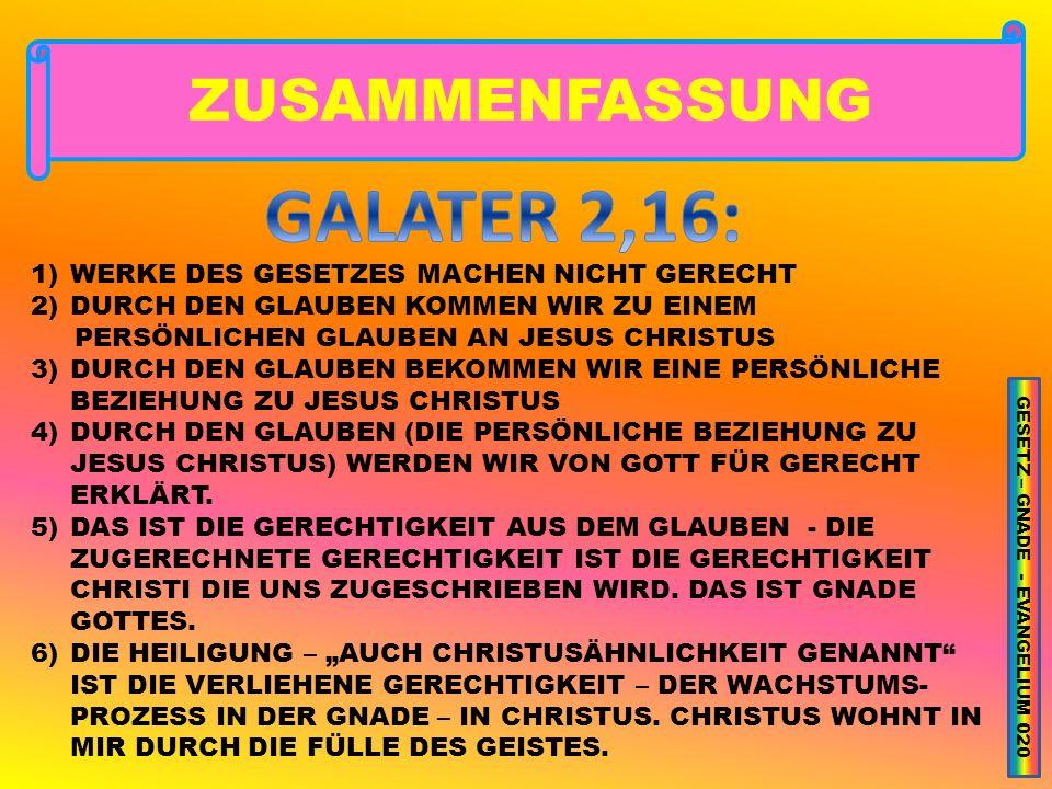 ZUSAMMENFASSUNG 1)WERKE DES GESETZES MACHEN NICHT GERECHT 2)DURCH DEN GLAUBEN KOMMEN WIR ZU EINEM PERSÖNLICHEN GLAUBEN AN JESUS CHRISTUS 3)DURCH DEN GLAUBEN BEKOMMEN WIR EINE PERSÖNLICHE BEZIEHUNG ZU JESUS CHRISTUS 4)DURCH DEN GLAUBEN (DIE PERSÖNLICHE BEZIEHUNG ZU JESUS CHRISTUS) WERDEN WIR VON GOTT FÜR GERECHT ERKLÄRT.