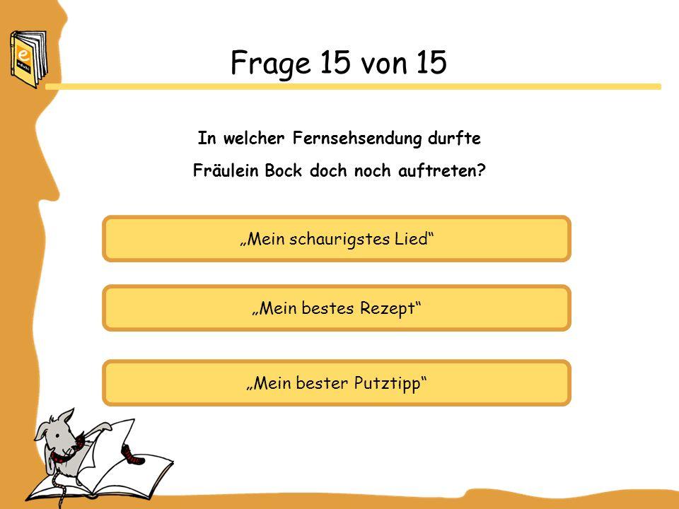 Mein schaurigstes Lied Mein bestes Rezept Mein bester Putztipp Frage 15 von 15 In welcher Fernsehsendung durfte Fräulein Bock doch noch auftreten