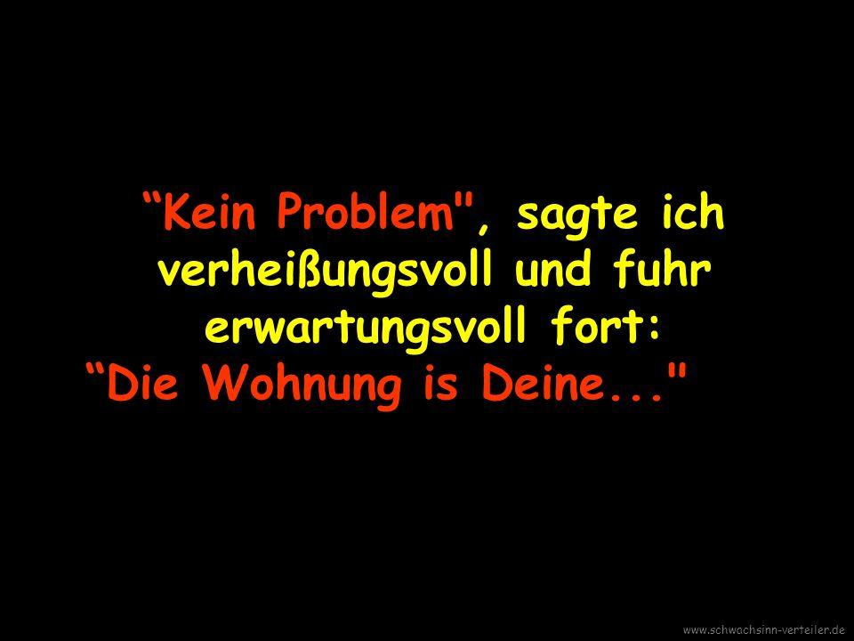 Wenn es Sie nicht stört; ich möchte in mein Zimmer gehen und was Leichteres anziehen. www.schwachsinn-verteiler.de