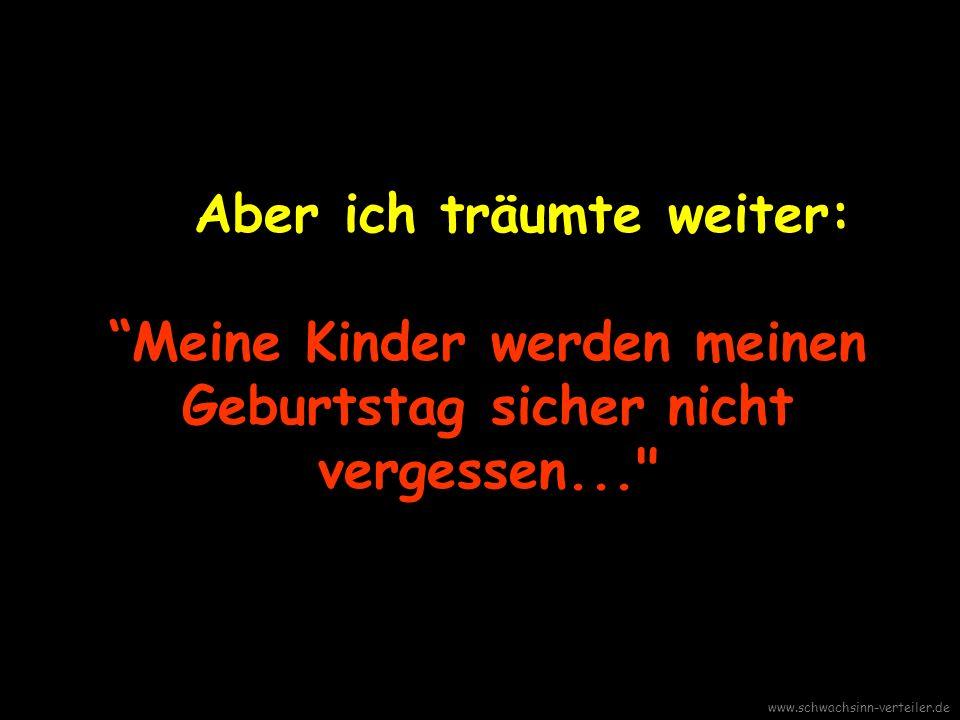 Aber ich träumte weiter: Meine Kinder werden meinen Geburtstag sicher nicht vergessen... www.schwachsinn-verteiler.de