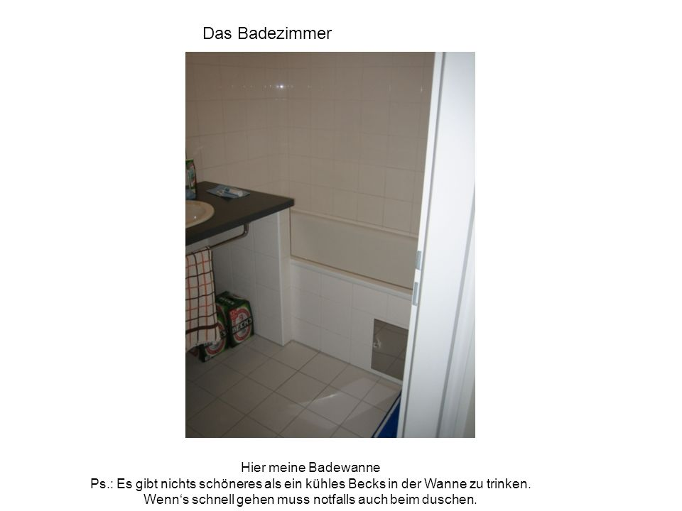 Das Badezimmer Hier meine Badewanne Ps.: Es gibt nichts schöneres als ein kühles Becks in der Wanne zu trinken. Wenns schnell gehen muss notfalls auch