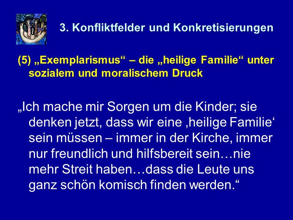 3. Konfliktfelder und Konkretisierungen (5) Exemplarismus – die heilige Familie unter sozialem und moralischem Druck Ich mache mir Sorgen um die Kinde