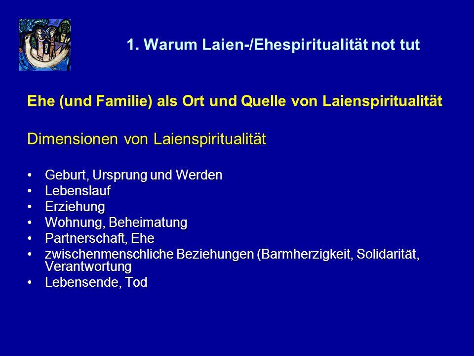 1. Warum Laien-/Ehespiritualität not tut Ehe (und Familie) als Ort und Quelle von Laienspiritualität Dimensionen von Laienspiritualität Geburt, Urspru