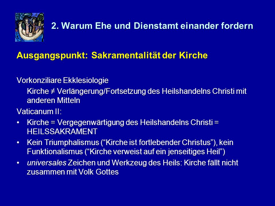 2. Warum Ehe und Dienstamt einander fordern Ausgangspunkt: Sakramentalität der Kirche Vorkonziliare Ekklesiologie Kirche Verlängerung/Fortsetzung des