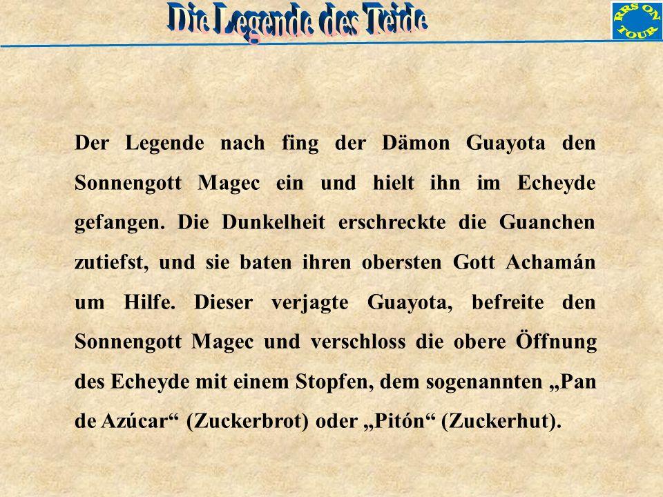 Der Legende nach fing der Dämon Guayota den Sonnengott Magec ein und hielt ihn im Echeyde gefangen. Die Dunkelheit erschreckte die Guanchen zutiefst,