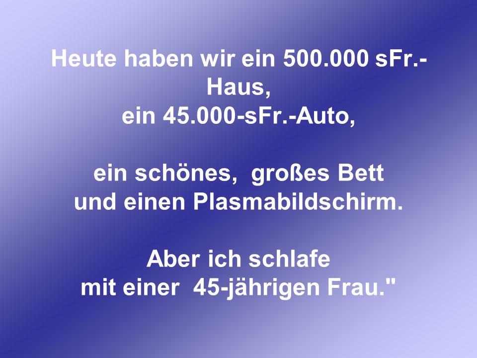 Heute haben wir ein 500.000 sFr.- Haus, ein 45.000-sFr.-Auto, ein schönes, großes Bett und einen Plasmabildschirm. Aber ich schlafe mit einer 45-jähri