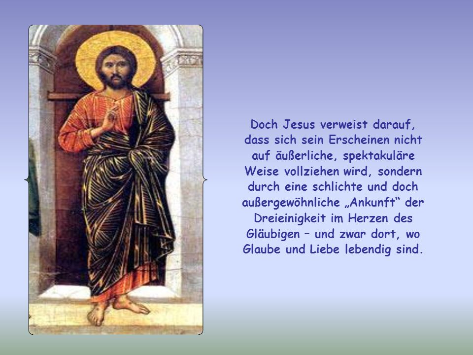 Doch Jesus verweist darauf, dass sich sein Erscheinen nicht auf äußerliche, spektakuläre Weise vollziehen wird, sondern durch eine schlichte und doch außergewöhnliche Ankunft der Dreieinigkeit im Herzen des Gläubigen – und zwar dort, wo Glaube und Liebe lebendig sind.