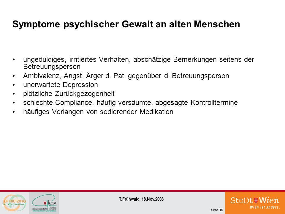 Seite 15 T.Frühwald, 18.Nov.2008 Symptome psychischer Gewalt an alten Menschen ungeduldiges, irritiertes Verhalten, abschätzige Bemerkungen seitens de