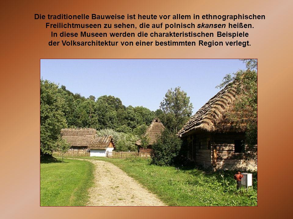 Die traditionelle Bauweise ist heute vor allem in ethnographischen Freilichtmuseen zu sehen, die auf polnisch skansen heißen. In diese Museen werden d