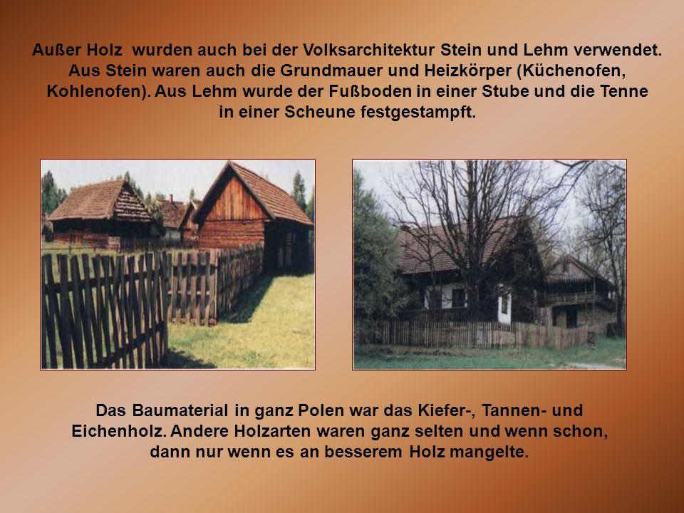 Außer Holz wurden auch bei der Volksarchitektur Stein und Lehm verwendet. Aus Stein waren auch die Grundmauer und Heizkörper (Küchenofen, Kohlenofen).