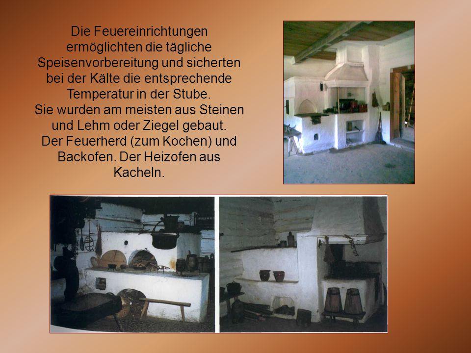Die Feuereinrichtungen ermöglichten die tägliche Speisenvorbereitung und sicherten bei der Kälte die entsprechende Temperatur in der Stube. Sie wurden