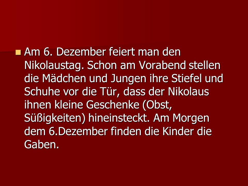 Am 6. Dezember feiert man den Nikolaustag. Schon am Vorabend stellen die Mädchen und Jungen ihre Stiefel und Schuhe vor die Tür, dass der Nikolaus ihn