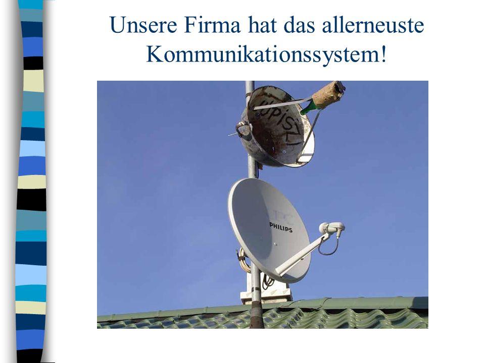 Unsere Firma hat das allerneuste Kommunikationssystem!