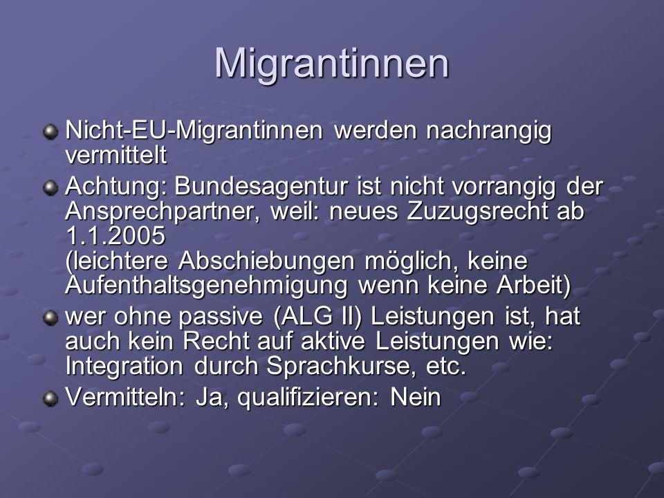 Migrantinnen Nicht-EU-Migrantinnen werden nachrangig vermittelt Achtung: Bundesagentur ist nicht vorrangig der Ansprechpartner, weil: neues Zuzugsrecht ab 1.1.2005 (leichtere Abschiebungen möglich, keine Aufenthaltsgenehmigung wenn keine Arbeit) wer ohne passive (ALG II) Leistungen ist, hat auch kein Recht auf aktive Leistungen wie: Integration durch Sprachkurse, etc.