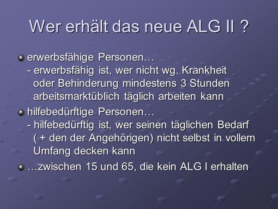 Wer erhält das neue ALG II ? erwerbsfähige Personen… - erwerbsfähig ist, wer nicht wg. Krankheit oder Behinderung mindestens 3 Stunden arbeitsmarktübl