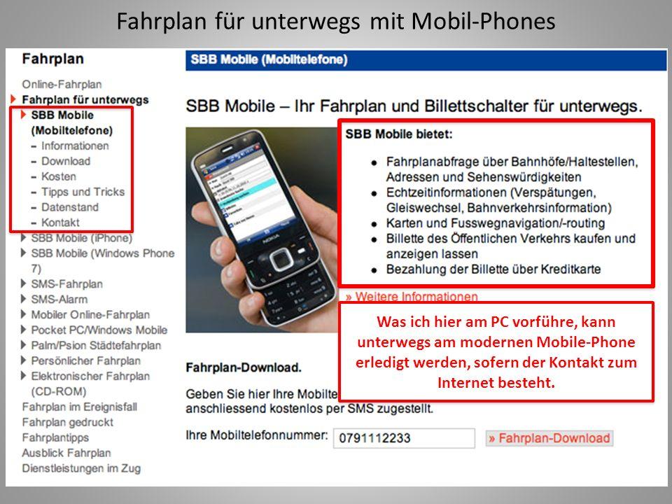 Fahrplan für unterwegs mit Mobil-Phones Was ich hier am PC vorführe, kann unterwegs am modernen Mobile-Phone erledigt werden, sofern der Kontakt zum Internet besteht.