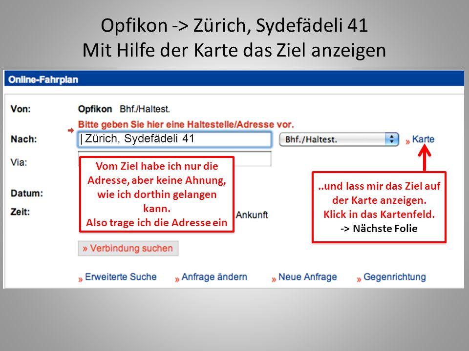 Opfikon -> Zürich, Sydefädeli 41 Mit Hilfe der Karte das Ziel anzeigen Vom Ziel habe ich nur die Adresse, aber keine Ahnung, wie ich dorthin gelangen kann.