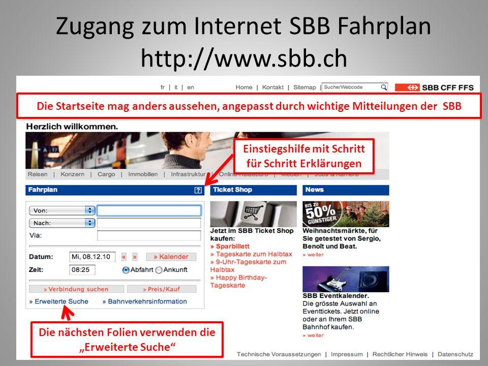 Zugang zum Internet SBB Fahrplan http://www.sbb.ch Die Startseite mag anders aussehen, angepasst durch wichtige Mitteilungen der SBB Die nächsten Folien verwenden die Erweiterte Suche Einstiegshilfe mit Schritt für Schritt Erklärungen