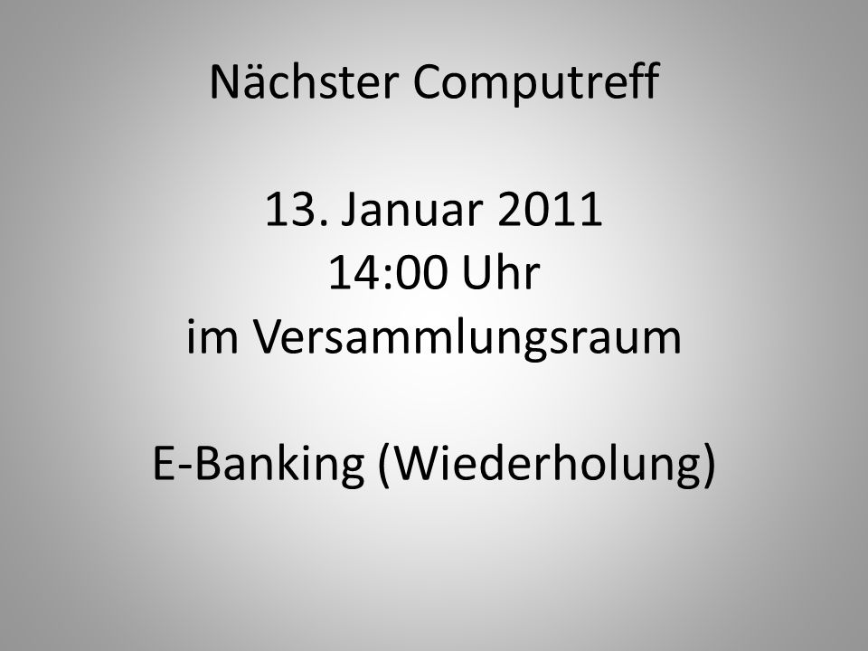 Nächster Computreff 13. Januar 2011 14:00 Uhr im Versammlungsraum E-Banking (Wiederholung)