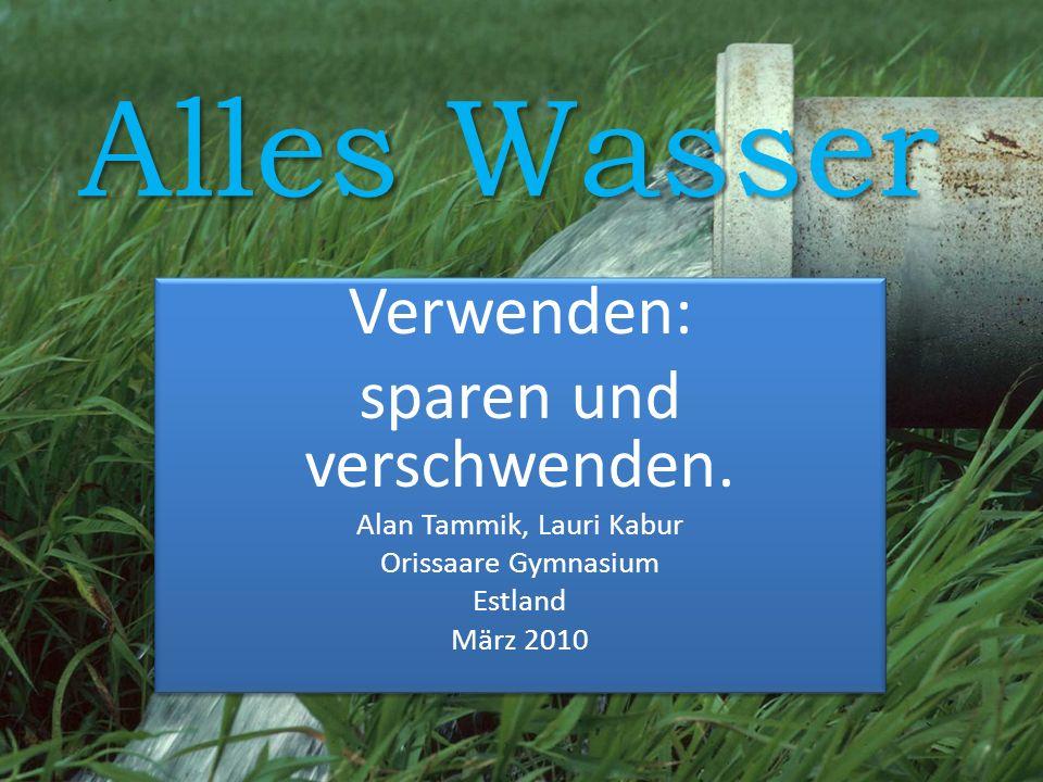Alles Wasser Verwenden: sparen und verschwenden. Alan Tammik, Lauri Kabur Orissaare Gymnasium Estland März 2010 Verwenden: sparen und verschwenden. Al