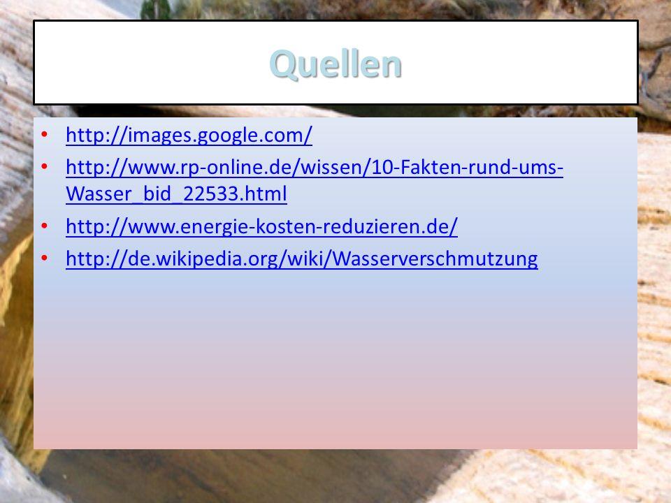 Quellen http://images.google.com/ http://www.rp-online.de/wissen/10-Fakten-rund-ums- Wasser_bid_22533.html http://www.rp-online.de/wissen/10-Fakten-ru