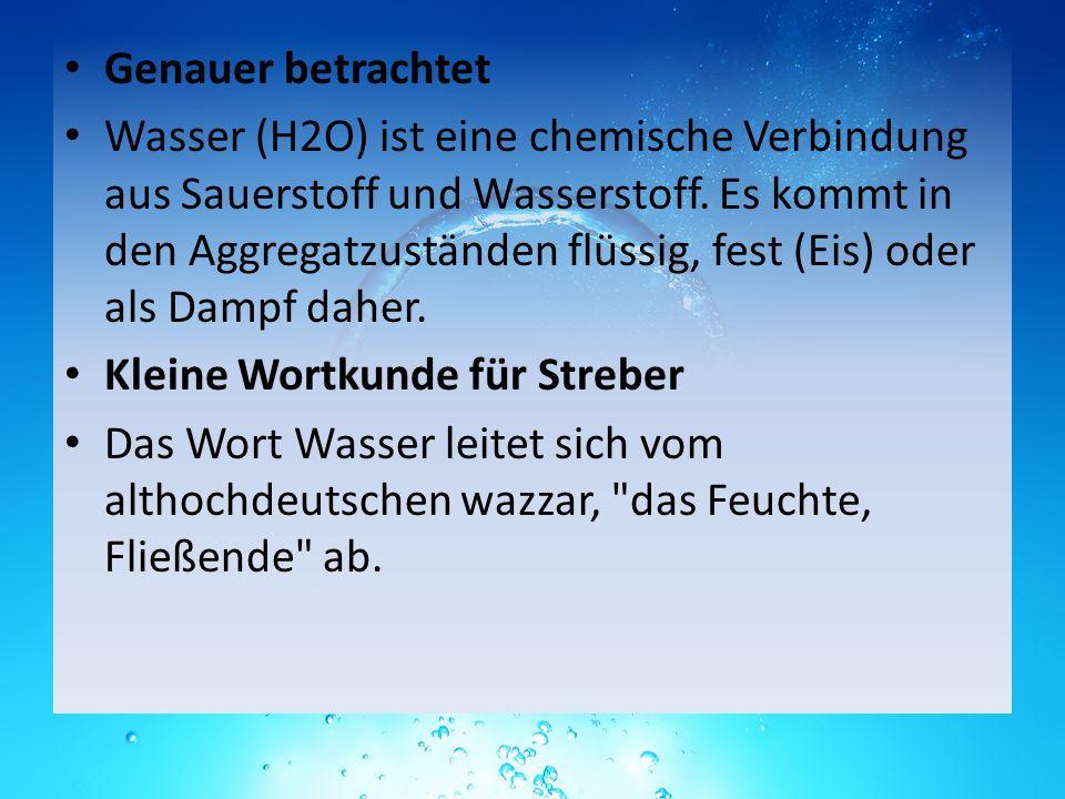 Genauer betrachtet Wasser (H2O) ist eine chemische Verbindung aus Sauerstoff und Wasserstoff. Es kommt in den Aggregatzuständen flüssig, fest (Eis) od