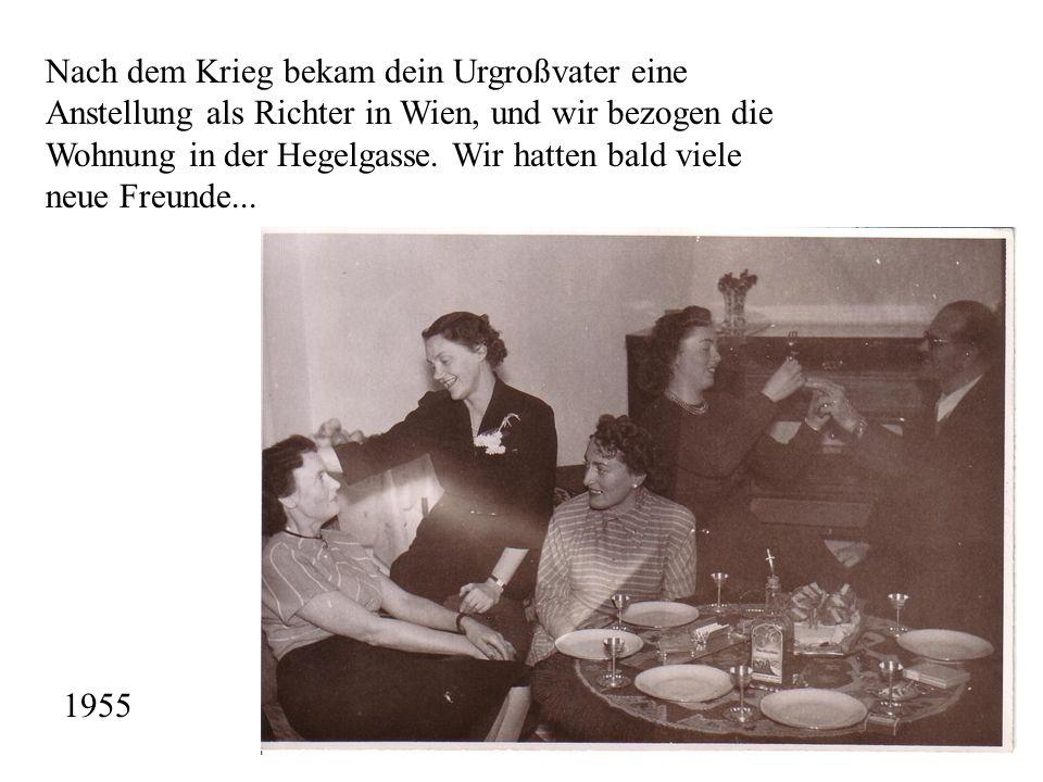 Nach dem Krieg bekam dein Urgroßvater eine Anstellung als Richter in Wien, und wir bezogen die Wohnung in der Hegelgasse. Wir hatten bald viele neue F