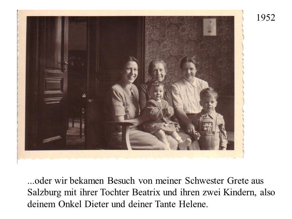 ...oder wir bekamen Besuch von meiner Schwester Grete aus Salzburg mit ihrer Tochter Beatrix und ihren zwei Kindern, also deinem Onkel Dieter und dein