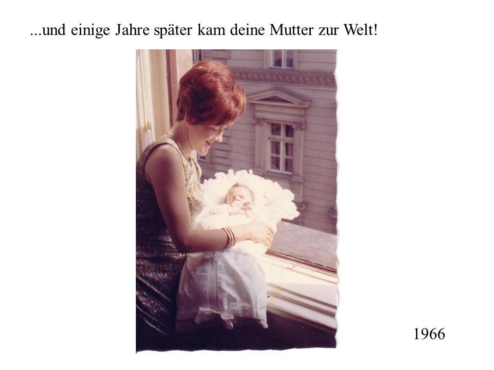 ...und einige Jahre später kam deine Mutter zur Welt! 1966