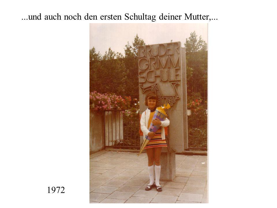 ...und auch noch den ersten Schultag deiner Mutter,... 1972