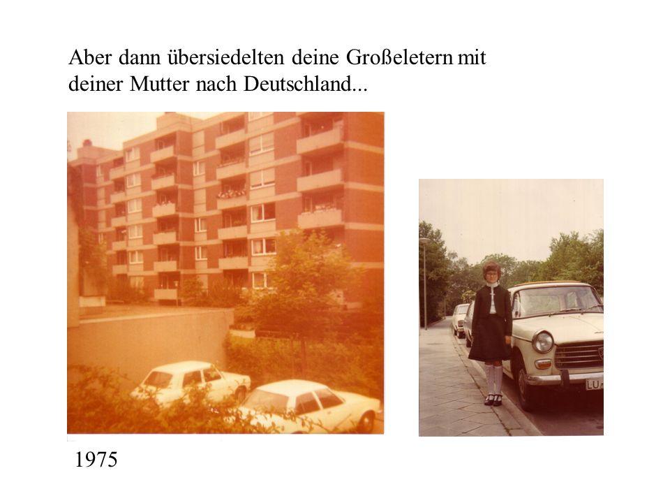 Aber dann übersiedelten deine Großeletern mit deiner Mutter nach Deutschland... 1975