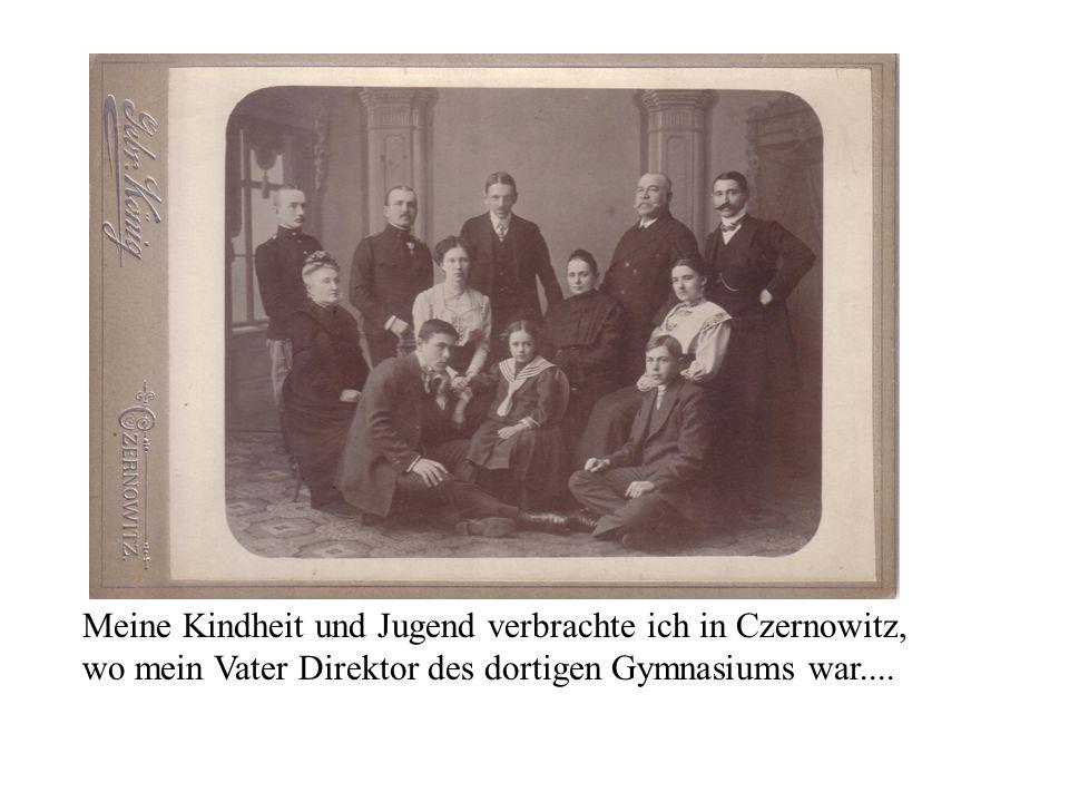 Meine Kindheit und Jugend verbrachte ich in Czernowitz, wo mein Vater Direktor des dortigen Gymnasiums war....