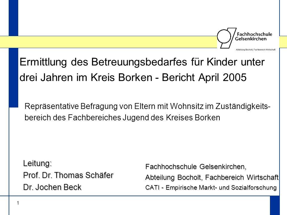 1 Ermittlung des Betreuungsbedarfes für Kinder unter drei Jahren im Kreis Borken - Bericht April 2005 Fachhochschule Gelsenkirchen, Abteilung Bocholt, Fachbereich Wirtschaft CATI - Empirische Markt- und Sozialforschung Leitung: Prof.