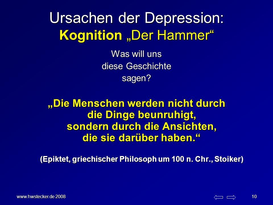 www.hwstecker.de 2008 10 Ursachen der Depression: Kognition Der Hammer Was will uns diese Geschichte sagen? Die Menschen werden nicht durch die Dinge