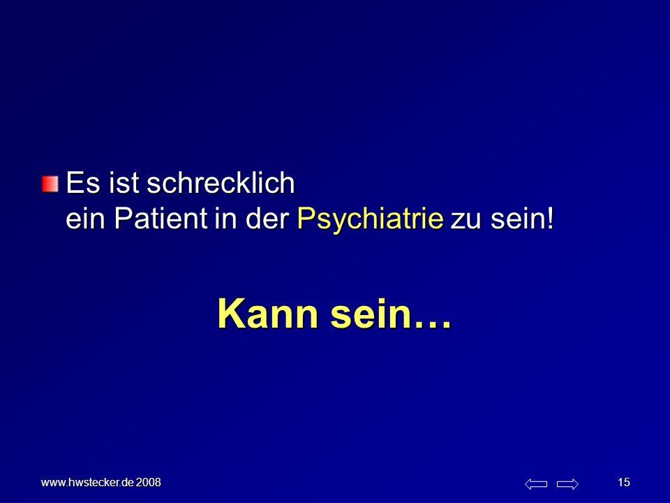www.hwstecker.de 2008 15 Es ist schrecklich ein Patient in der Psychiatrie zu sein! Kann sein…