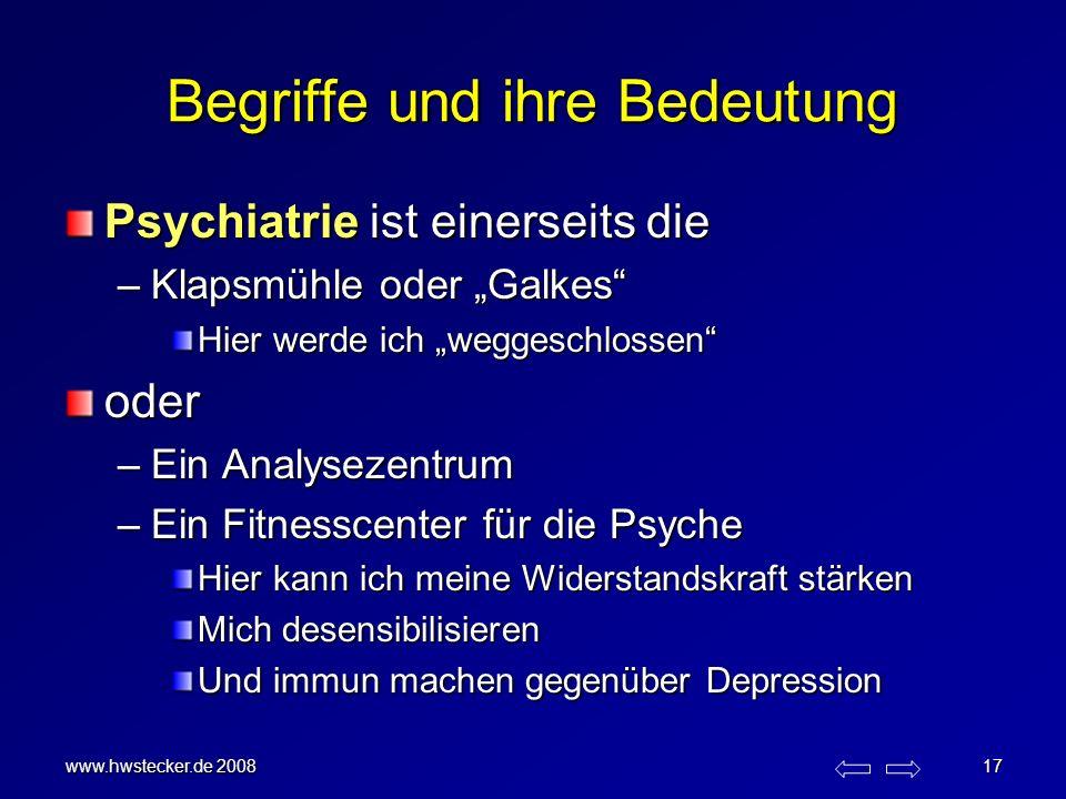 www.hwstecker.de 2008 17 Begriffe und ihre Bedeutung Psychiatrie ist einerseits die –Klapsmühle oder Galkes Hier werde ich weggeschlossen oder –Ein An