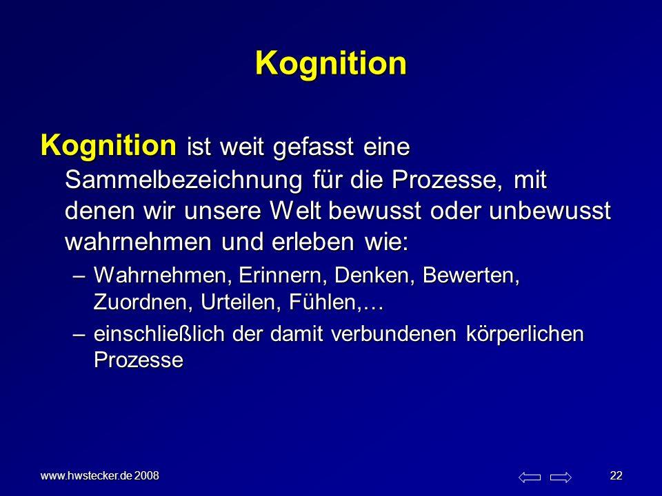 www.hwstecker.de 2008 22 Kognition Kognition ist weit gefasst eine Sammelbezeichnung für die Prozesse, mit denen wir unsere Welt bewusst oder unbewuss