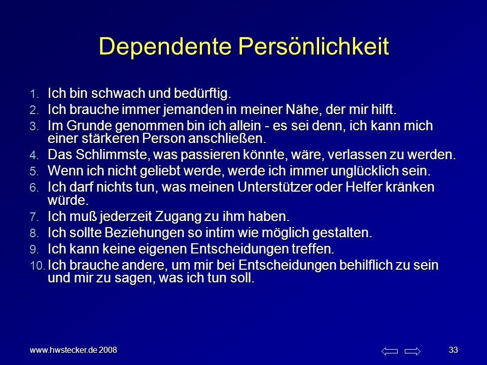www.hwstecker.de 2008 33 Dependente Persönlichkeit 1. Ich bin schwach und bedürftig. 2. Ich brauche immer jemanden in meiner Nähe, der mir hilft. 3. I