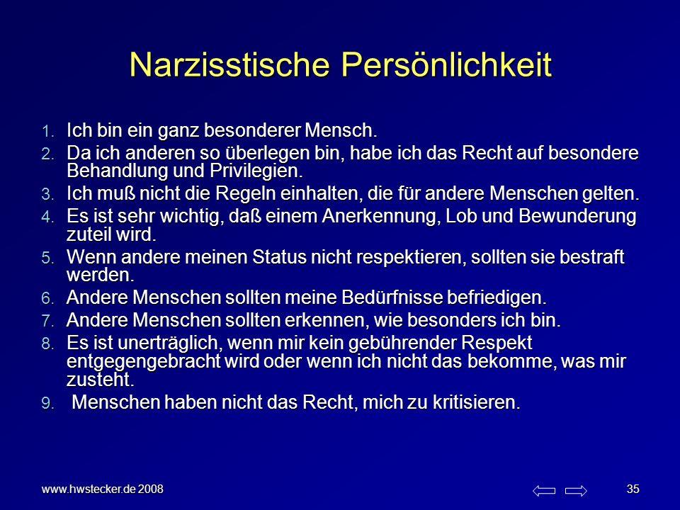 www.hwstecker.de 2008 35 Narzisstische Persönlichkeit 1. Ich bin ein ganz besonderer Mensch. 2. Da ich anderen so überlegen bin, habe ich das Recht au