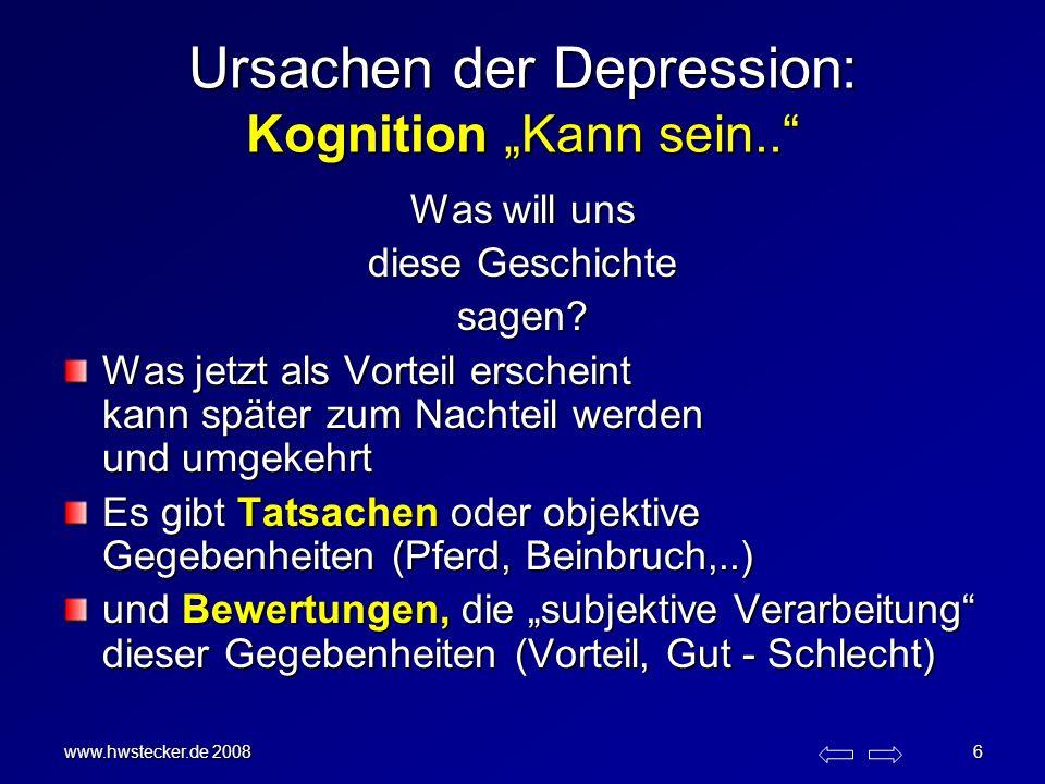 www.hwstecker.de 2008 6 Ursachen der Depression: Kognition Kann sein.. Was will uns diese Geschichte sagen? Was jetzt als Vorteil erscheint kann späte