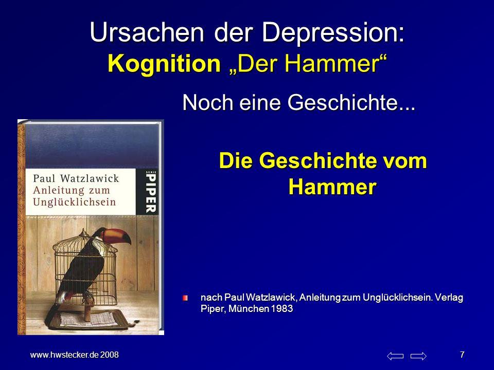 www.hwstecker.de 2008 7 Ursachen der Depression: Kognition Der Hammer Noch eine Geschichte... Die Geschichte vom Hammer nach Paul Watzlawick, Anleitun